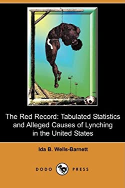 The Red Record: Tabulated Statistics and Alleged Causes of Lynching in the United States (Dodo Press) 9781409916031