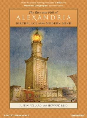 The Rise and Fall of Alexandria: Birthplace of the Modern Mind 9781400132775