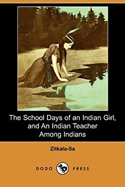 The School Days of an Indian Girl, and an Indian Teacher Among Indians (Dodo Press) 9781409978602