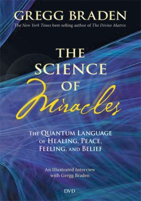The Science of Miracles: The Quantum Language of Healing, Peace, Feeling, and Belief 9781401925284