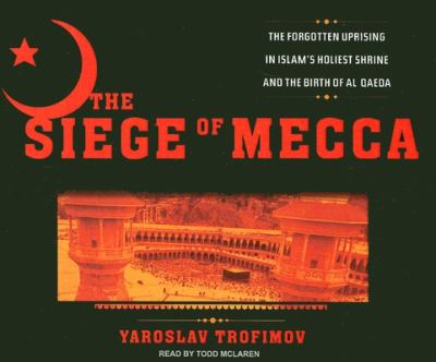 The Siege of Mecca: The Forgotten Uprising in Islam's Holiest Shrine and the Birth of Al Qaeda 9781400105342