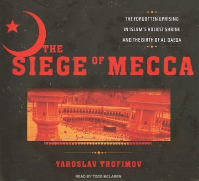 The Siege of Mecca: The Forgotten Uprising in Islam's Holiest Shrine and the Birth of Al Qaeda 9781400135349