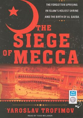 The Siege of Mecca: The Forgotten Uprising in Islam's Holiest Shrine and the Birth of Al Qaeda 9781400155347