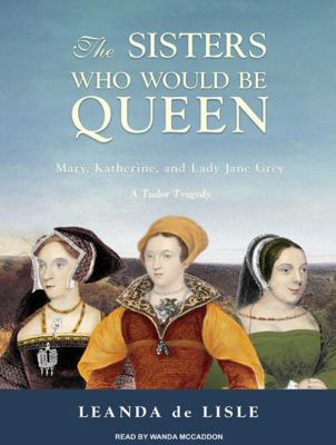 The Sisters Who Would Be Queen: Mary, Katherine, and Lady Jane Grey: A Tudor Tragedy 9781400113668