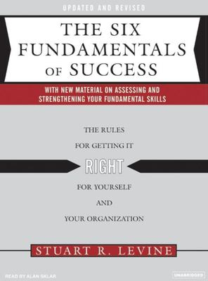 The Six Fundamentals of Success: The Rules for Getting It Right for Yourself and Your Organization 9781400153213