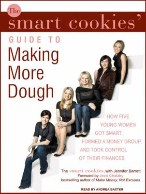 The Smart Cookies' Guide to Making More Dough: How Five Young Women Got Smart, Formed a Money Group, and Took Control of Their Finances 9781400160150