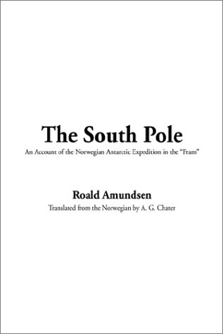 The South Pole: An Account of the Norwegian Antarctic Expedition in the Fram, 1910-1912 9781404332881