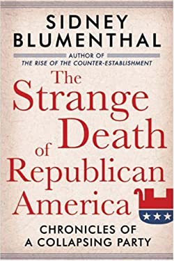 The Strange Death of Republican America: Chronicles of a Collapsing Party 9781402757891