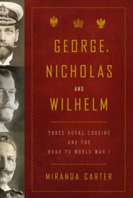 George, Nicholas and Wilhelm: Three Royal Cousins and the Road to World War I 9781400043637
