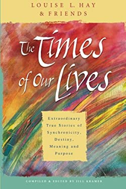 The Times of Our Lives: Extraordinary True Stories of Synchronicity, Destiny, Meaning, and Purpose 9781401911508