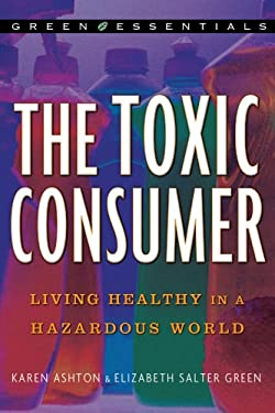 The Toxic Consumer: Living Healthy in a Hazardous World 9781402748912