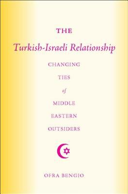 The Turkish-Israeli Relationship: Changing Ties of Middle Eastern Outsiders 9781403965899