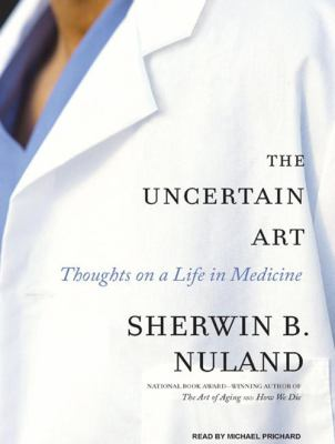 The Uncertain Art: Thoughts on a Life in Medicine 9781400106233