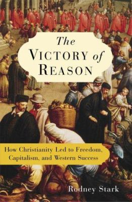 The Victory of Reason: How Christianity Led to Freedom, Capitalism, and Western Success 9781400062287