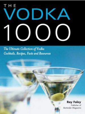 The Vodka 1000: The Ultimate Collection of Vodka Cocktails, Recipes, Facts, and Resources 9781402210563