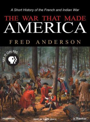 The War That Made America: A Short History of the French and Indian War 9781400151967