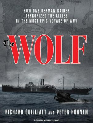 The Wolf: How One German Raider Terrorized the Allies in the Most Epic Voyage of Wwi 9781400115334