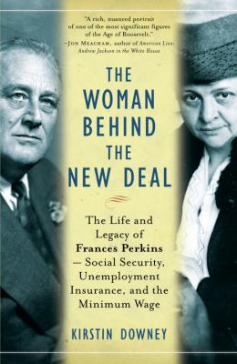 The Woman Behind the New Deal: The Life and Legacy of Frances Perkins--Social Security, Unemployment Insurance, and the Minimum Wage 9781400078561