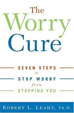 The Worry Cure: Seven Steps to Stop Worry from Stopping You 9781400097654