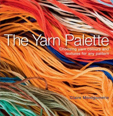 The Yarn Palette: The Ultimate Visual Guide to Choosing the Right Colour, Texture and Style for Every Pattern 9781408101339