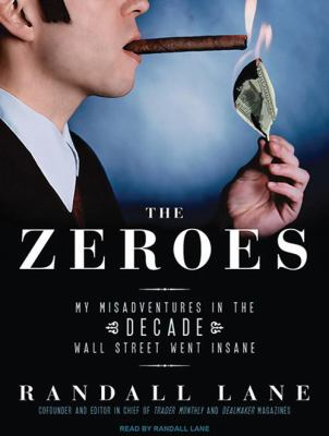 The Zeroes: My Misadventures in the Decade Wall Street Went Insane 9781400167265