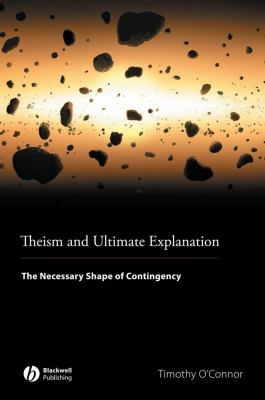 Theism and Ultimate Explanation: The Necessary Shape of Contingency 9781405169691