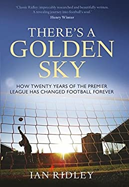 There's a Golden Sky: How Twenty Years of the Premier League Has Changed Football Forever 9781408130407