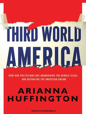 Third World America: How Our Politicians Are Abandoning the Middle Class and Betraying the American Dream 9781400119318