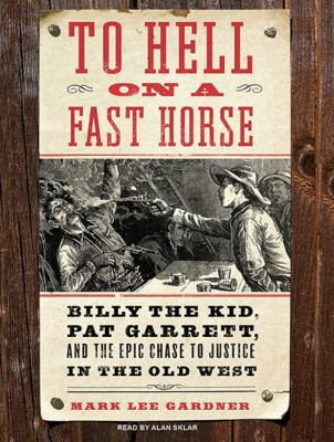 To Hell on a Fast Horse: Billy the Kid, Pat Garrett, and the Epic Chase to Justice in the Old West 9781400164899