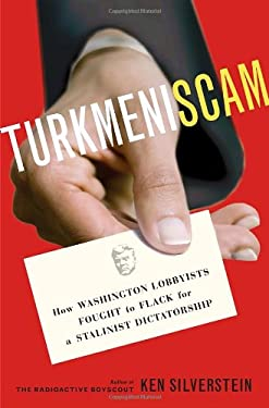 Turkmeniscam: How Washington Lobbyists Fought to Flack for a Stalinist Dictatorship 9781400067435