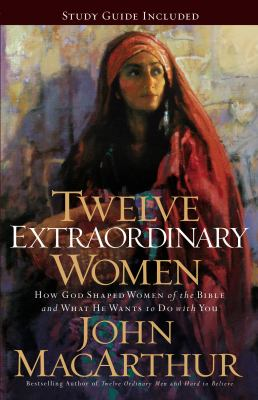 Twelve Extraordinary Women: How God Shaped Women of the Bible, and What He Wants to Do with You 9781400280285