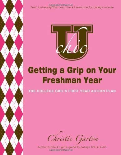 U Chic's Getting a Grip on Your Freshman Year: The College Girl's First Year Action Plan 9781402243981