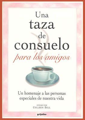 Una Taza de Consuelo Para los Amigos: Un Homenaje A las Personas Especiales de Nuestra Vida = A Cup of Comfort for Friends 9781400084562