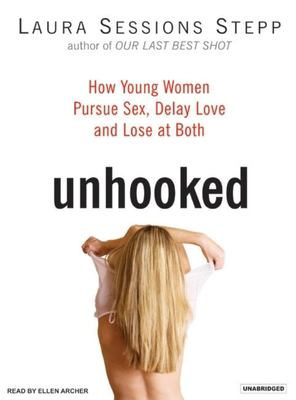 Unhooked: How Young Women Pursue Sex, Delay Love and Lose at Both 9781400103997