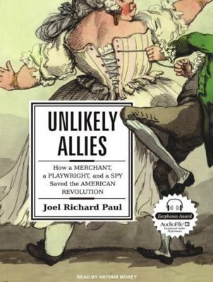 Unlikely Allies: How a Merchant, a Playwright, and a Spy Saved the American Revolution 9781400164905