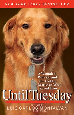 Until Tuesday: A Wounded Warrior and the Golden Retriever Who Saved Him 9781401310752