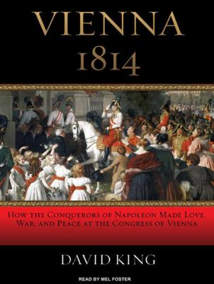 Vienna 1814: How the Conquerors of Napoleon Made Love, War, and Peace at the Congress of Vienna 9781400136261