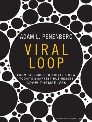 Viral Loop: From Facebook to Twitter, How Today's Smartest Businesses Grow Themselves 9781400143788
