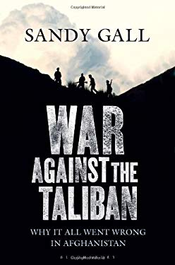 War Against the Taliban: Why It All Went Wrong in Afghanistan 9781408809051