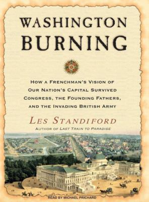 Washington Burning: How a Frenchman's Vision of Our Nation's Capital Survived Congress, the Founding Fathers, and the Invading British Arm 9781400106424