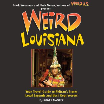 Weird Louisiana: Your Travel Guide to Louisiana's Local Legends and Best Kept Secrets 9781402745546