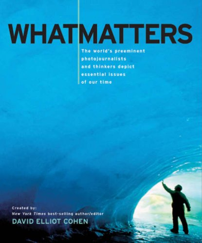 What Matters: The World's Preeminent Photojournalists and Thinkers Depict Essential Issues of Our Time 9781402758348