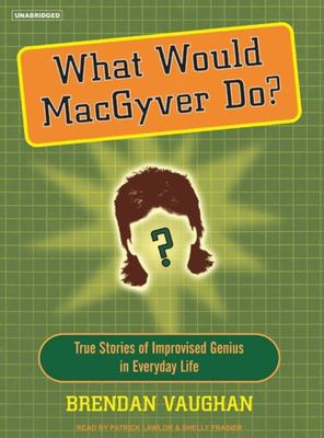 What Would Macgyver Do?: True Stories of Improvised Genius in Everyday Life 9781400152889