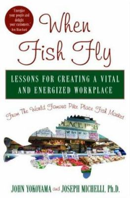 When Fish Fly: Lessons for Creating a Vital and Energized Workplace from the World Famous Pike Place Fish Market 9781401300616