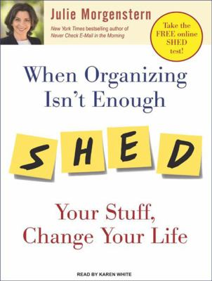 When Organizing Isn't Enough: Shed Your Stuff, Change Your Life 9781400157877