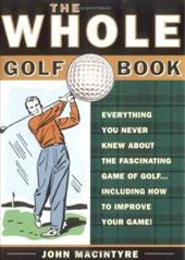 The Whole Golf Book: Everything You Never Knew about the Fascinating Game of Golf...Including How to Improve Your Game 6054640