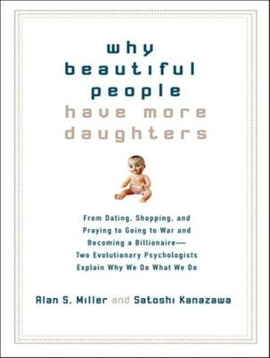 Why Beautiful People Have More Daughters: From Dating, Shopping, and Praying to Going to War and Becoming a Billionaire---Two Evolutionary Psychologis 9781400105533