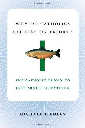 Why Do Catholics Eat Fish on Friday?: The Catholic Origin to Just about Everything 9781403969675