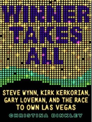Winner Takes All: Steve Wynn, Kirk Kerkorian, Gary Loveman, and the Race to Own Las Vegas 9781400105892