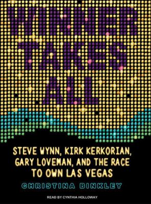 Winner Takes All: Steve Wynn, Kirk Kerkorian, Gary Loveman, and the Race to Own Las Vegas 9781400155897